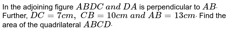 In the adjoining figure `A B  D C\ a n d\ D A` is perpendicular to `A Bdot` Further, `D C=7c m ,\ C B=10 c m\ a n d\ A B=13 c mdot` Find the area of the quadrilateral `A B C Ddot`