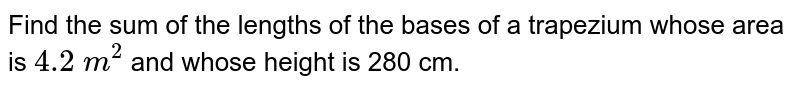 Find the sum of the lengths of the bases of a trapezium whose area is `4.2\ m^2` and whose height is 280 cm.