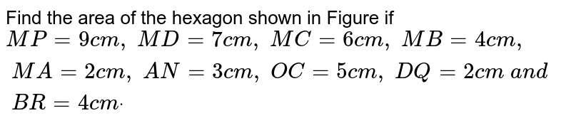 Find the area of the hexagon shown in Figure if   `M P=9c m ,\ M D=7c m ,\ M C=6c m ,\ M B=4c m ,\ M A=2c m ,\ A N=3c m ,\ O C=5c m ,\ D Q=2c m\ a n d\ B R=4c mdot`