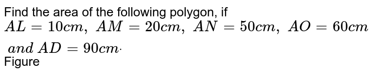 Find the area of the following polygon, if `A L=10 c m ,\ A M=20 c m ,\ A N=50 c m ,\ A O=60 c m\ a n d\ A D=90 c mdot`  Figure