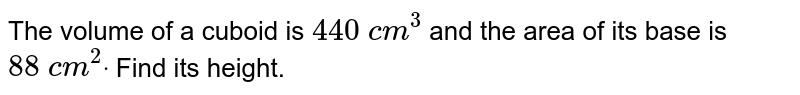The volume of a cuboid is `440 c m^3` and the area of its base is `88 c m^2dot` Find its height.