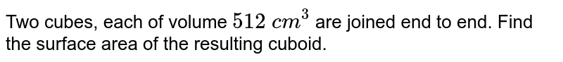 Two cubes, each of volume `512 c m^3` are joined end to end. Find the surface area of   the resulting cuboid.