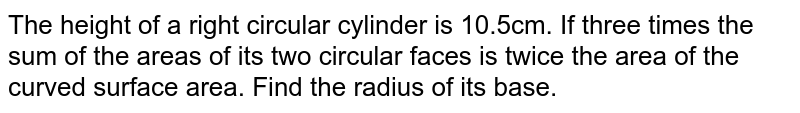 The height of a right circular cylinder is   10.5cm. If three times the sum of the areas of its two circular faces is   twice the area of the curved surface area. Find the radius of its base.