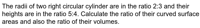 The radii of two right circular cylinder are in the ratio 2:3 and their heights are in the   ratio 5:4. Calculate the ratio of their curved surface areas and also the   ratio of their volumes.