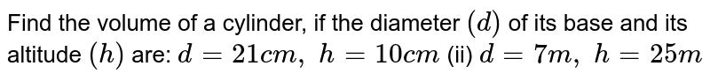 Find the volume of a cylinder, if the diameter `(d)` of its base and its altitude `(h)` are: `d=21 c m , h=10 c m`    (ii) `d=7m , h=25 m`