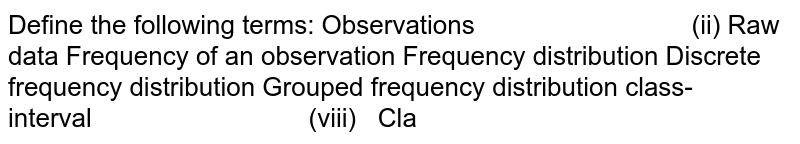 Define the following terms: Observations (ii) Raw data Frequency of an observation Frequency distribution Discrete frequency distribution Grouped frequency distribution  class-interval (viii) Class-size Class limits (x) True class limits