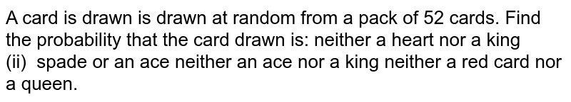 A card is drawn is drawn at random from a pack   of 52 cards. Find the probability that the card drawn is: neither a heart nor a king (ii)   spade or an ace neither an ace nor a king neither a red card nor a queen.