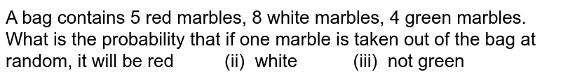 A bag contains 5 red marbles, 8 white marbles, 4 green marbles. What is the probability that if one   marble is taken out of the bag at random, it will be red   (ii) white (iii) not green