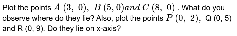 Plot the points `A\ (3,\ 0),\ B\ (5,0)a n d\ C\ (8,\ 0)` . What do you observe where do they lie? Also,   plot the points `P\ (0,\ 2),\ ` Q (0, 5) and R (0, 9). Do they lie on x-axis?