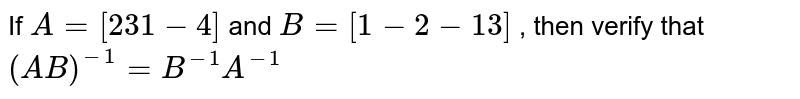 If `A=[2 3 1-4]` and `B=[1-2-1 3]` , then verify that `(A B)^(-1)=B^(-1)A^(-1)`