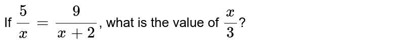 If `(5)/(x)=(9)/(x+2)`, what is the value of `(x)/(3)`?