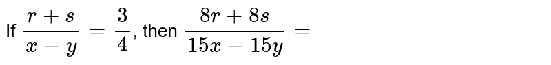 If `(r+s)/(x-y)=(3)/(4)`, then `(8r+8s)/(15x-15y)=`