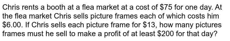 Chris rents  a booth at a flea market at a cost of $75 for one day. At the flea market Chris sells picture frames each of which costs him $6.00. If Chris sells each picture frame for $13, how many pictures frames must he sell to make a profit of at least $200 for that day?