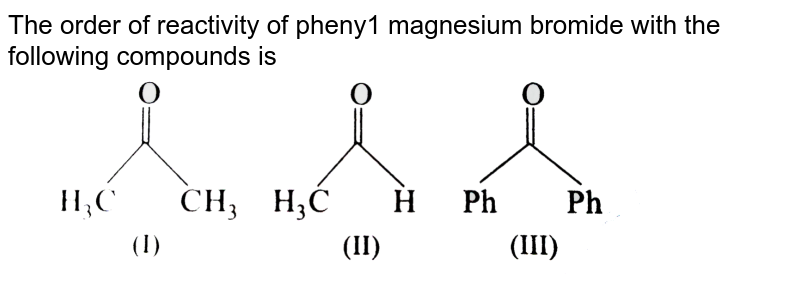 """The order of reactivity of pheny1 magnesium bromide with the following compounds is <br> <img src=""""https://d10lpgp6xz60nq.cloudfront.net/physics_images/ARH_40Y_SP_IJ_CHM_C25_E01_012_Q01.png"""" width=""""80%"""">"""