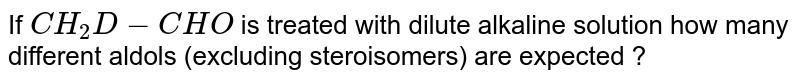 If `CH_(2)D-CHO` is treated with dilute alkaline solution how many different aldols (excluding steroisomers) are expected ?