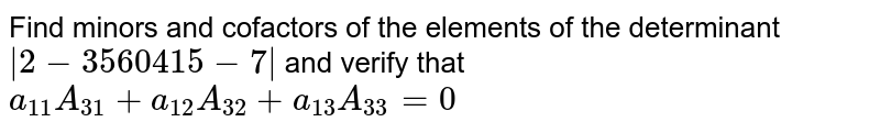 Find minors and cofactors of the elements of the   determinant `|2-3 5 6 0 4 1 5-7|` and   verify that `a_(11)A_(31)+a_(12)A_(32)+a_(13)A_(33)=0`