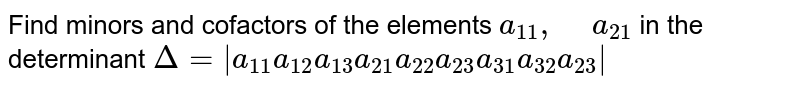 """Find minors and cofactors of the elements `a_(11),"""" """"a_(21)` in the   determinant  `Delta=