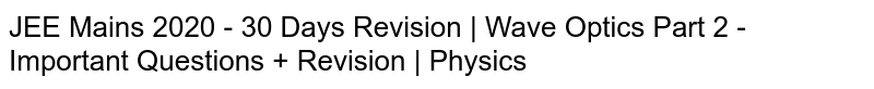 JEE Mains 2020 - 30 Days Revision   Wave Optics Part 2 - Important Questions + Revision   Physics