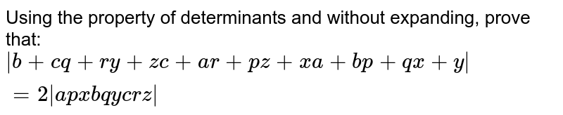 Using the property of determinants and without   expanding, prove that: `|b+c q+r y+z c+a r+p z+x a+b p+q x+y|=2|a p x b q y c r z|`