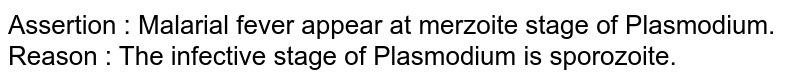 Assertion : Malarial fever appear at merzoite stage of Plasmodium. <br> Reason : The infective stage of Plasmodium is sporozoite.