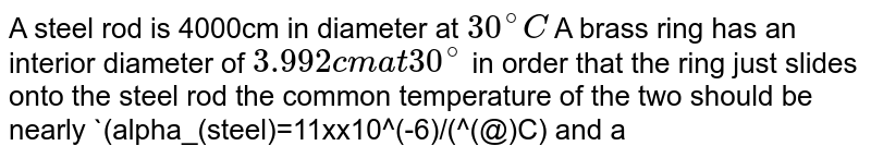 A steel rod is 4000cm in diameter at `30^(@)C` A brass ring has an interior diameter of `3.992cm at 30^(@)`  in order that the ring just slides onto the steel rod the common temperature of the two should be nearly `(alpha_(steel)=11xx10^(-6)/(^(@)C) and alpha_(brass)=19xx10^(-6)/(^(@)C)`