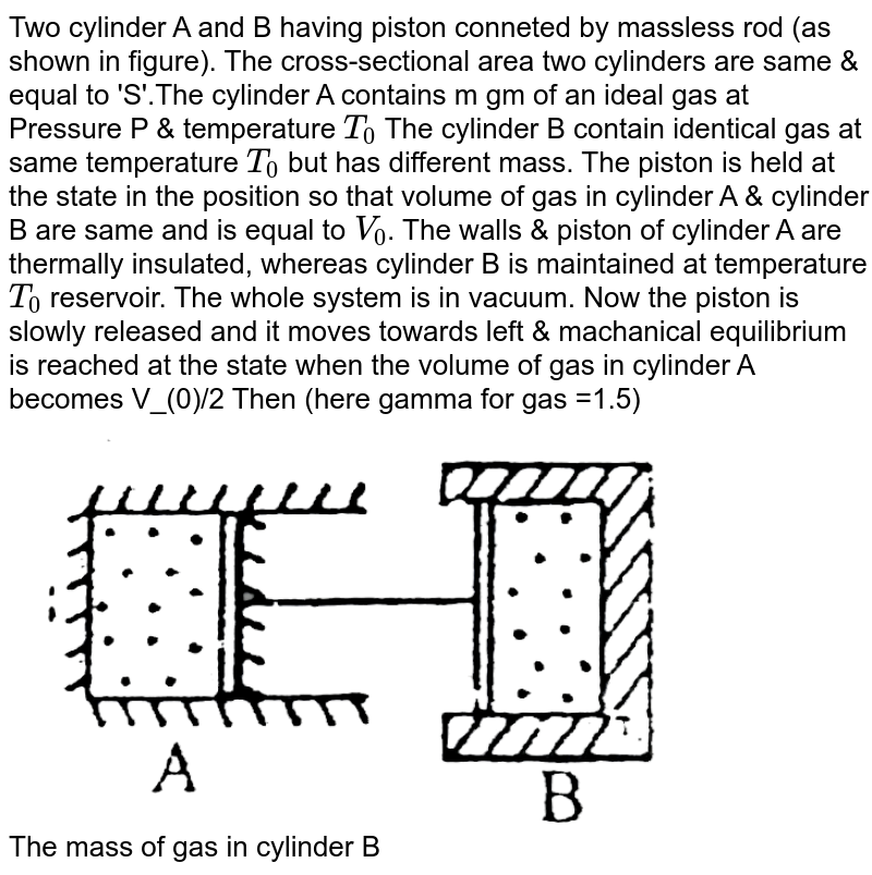 """Two cylinder A and B having piston conneted by massless rod (as shown in figure). The cross-sectional area two cylinders are same & equal to 'S'.The cylinder A contains m gm of an ideal gas at Pressure P & temperature `T_(0)`  The cylinder B contain identical gas at same temperature `T_(0)` but has different mass. The piston is held at the state in the position so that volume of gas in cylinder A & cylinder B are same and is equal to `V_(0)`. The walls & piston of cylinder A are thermally insulated, whereas cylinder B is maintained at temperature `T_(0)` reservoir. The whole system is in vacuum. Now the piston is slowly released and it moves towards left & machanical equilibrium is reached at the state when the volume of gas in cylinder A becomes V_(0)/2 Then (here gamma for gas =1.5) <br> <img src=""""https://d10lpgp6xz60nq.cloudfront.net/physics_images/BSL_PHY_MPP_E01_253_Q01.png"""" width=""""80%""""> <br> The mass of gas in cylinder B"""