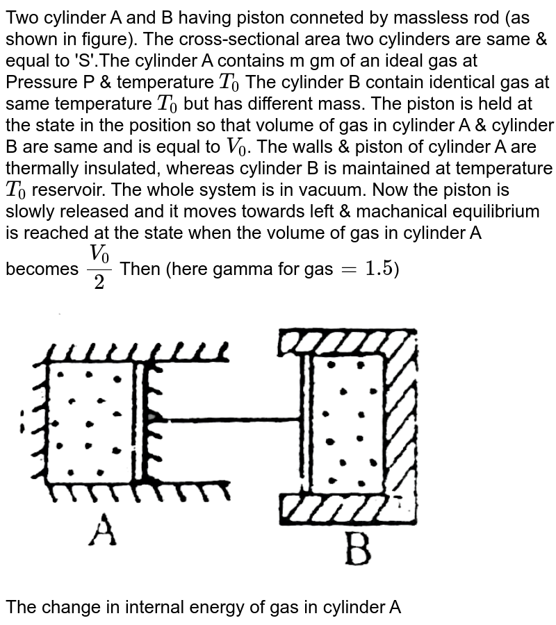 """Two cylinder A and B having piston conneted by massless rod (as shown in figure). The cross-sectional area two cylinders are same & equal to 'S'.The cylinder A contains m gm of an ideal gas at Pressure P & temperature `T_(0)` The cylinder B contain identical gas at same temperature `T_(0)` but has different mass. The piston is held at the state in the position so that volume of gas in cylinder A & cylinder B are same and is equal to `V_(0)`. The walls & piston of cylinder A are thermally insulated, whereas cylinder B is maintained at temperature `T_(0)` reservoir. The whole system is in vacuum. Now the piston is slowly released and it moves towards left & machanical equilibrium is reached at the state when the volume of gas in cylinder A becomes `V_(0)/2` Then (here gamma for gas` =1.5`) <br> <img src=""""https://d10lpgp6xz60nq.cloudfront.net/physics_images/BSL_PHY_MPP_E01_254_Q01.png"""" width=""""80%""""> <br> The change in internal energy of gas in cylinder A"""