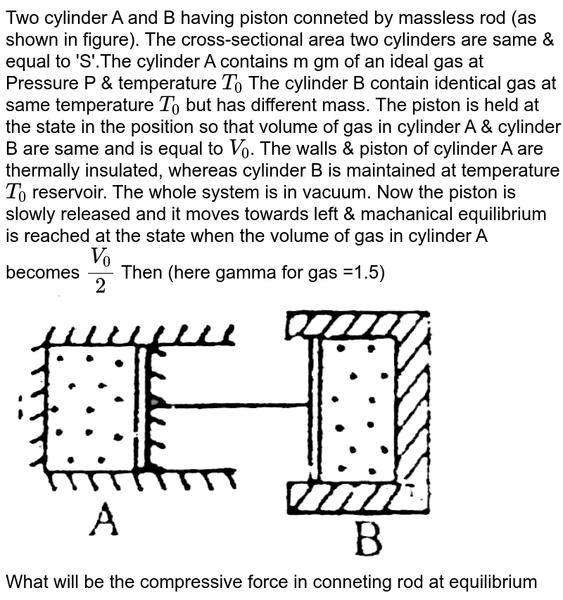 """Two cylinder A and B having piston conneted by massless rod (as shown in figure). The cross-sectional area two cylinders are same & equal to 'S'.The cylinder A contains m gm of an ideal gas at Pressure P & temperature `T_(0)` The cylinder B contain identical gas at same temperature `T_(0)` but has different mass. The piston is held at the state in the position so that volume of gas in cylinder A & cylinder B are same and is equal to `V_(0)`. The walls & piston of cylinder A are thermally insulated, whereas cylinder B is maintained at temperature `T_(0)` reservoir. The whole system is in vacuum. Now the piston is slowly released and it moves towards left & machanical equilibrium is reached at the state when the volume of gas in cylinder A becomes `V_(0)/2` Then (here gamma for gas =1.5) <br> <img src=""""https://d10lpgp6xz60nq.cloudfront.net/physics_images/BSL_PHY_MPP_E01_256_Q01.png"""" width=""""80%""""> <br> What will be the compressive force in conneting rod at equilibrium"""