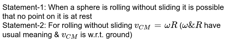 Statement-1: When a sphere is rolling without sliding it is possible that no point on it is at rest <br> Statement-2: For rolling without sliding `v_(CM)=omegaR` (`omega&R` have usual meaning & `v_(CM)` is w.r.t. ground)