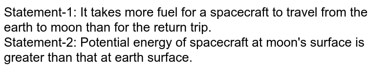 Statement-1: It takes more fuel for a spacecraft to travel from the earth to moon than for the return trip. <br> Statement-2: Potential energy of spacecraft at moon's surface is greater than that at earth surface.