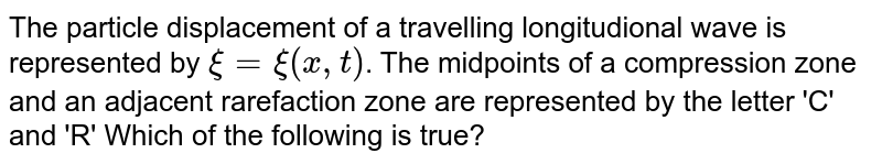 The particle displacement of a travelling longitudional wave is represented by `xi=xi(x,t)`. The midpoints of a compression zone and an adjacent rarefaction zone are represented by the letter 'C' and 'R' Which of the following is true?