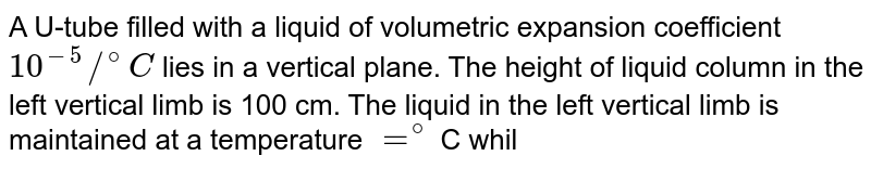 A U-tube filled with a liquid of volumetric expansion coefficient `10^(-5)//^(@)C` lies in a vertical plane. The height of liquid column in the left vertical limb is 100 cm. The liquid in the left vertical limb is maintained at a temperature `=^(@)`C while the liquid in the right limb is maintained at a temperature `=100^(@)` C The difference in levels in the two limbs is