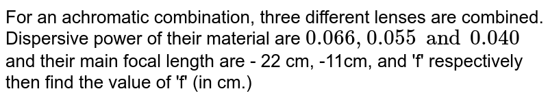 For an achromatic combination, three different lenses are combined. Dispersive power of their material are `0.066,0.055 and 0.040` and their main focal length are - 22 cm, -11cm, and 'f' respectively then find the value of 'f' (in cm.)