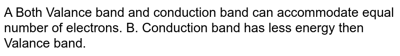A Both Valance band and conduction band can accommodate equal number of electrons. B. Conduction band has less energy then Valance band.