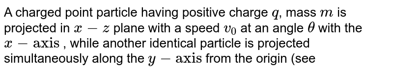"""A charged point particle having positive charge `q`, mass `m` is projected in `x-z` plane with a speed `v_(0)` at an angle `theta` with the `x-""""axis""""` , while another identical particle is projected simultaneously along the `y-""""axis""""` from the origin (see figure) with an equal speed `v_(0)`. <br> An electric field `vecE= -E_(0)hatk` exists in the `x-z` plane, while a magnetic field `vecB=B_(0)hatk` exists in the region `y gt 0` (`F_(0)`, `B_(0) gt 0`). It is observed that both the particles collide after some time. Assume that the space is gravity free. <br> (`i`) Find the time after which the particles collide and the coordinates of the point of collision. <br> (`ii`) Find the velocity `v_(0)` and the angle `theta` in terms of the other variables. <br> (`iii`) What is the maximum value of the `z-` coordinate of the first particle ? <br> <img src=""""https://d10lpgp6xz60nq.cloudfront.net/physics_images/FIT_JEE_PHY_GMP_ASS_E01_003_Q01.png"""" width=""""80%"""">"""