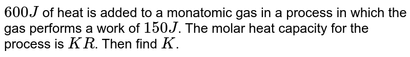 `600 J` of heat is added to a monatomic gas in a process in which the gas performs a work of `150 J`. The molar heat capacity for the process is `KR`. Then find `K`.