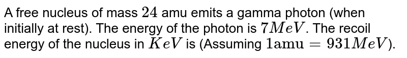 """A free nucleus of mass `24` amu emits a gamma photon (when initially at rest). The energy of the photon is `7 MeV`. The recoil energy of the nucleus in `KeV` is (Assuming `1 """"amu""""=931 MeV`)."""