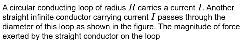 """A circular conducting loop of radius `R` carries a current `I`. Another straight infinite conductor carrying current `I` passes through the diameter of this loop as shown in the figure. The magnitude of force exerted by the straight conductor on the loop is  <br> <img src=""""https://d10lpgp6xz60nq.cloudfront.net/physics_images/FIT_JEE_PHY_GMP_ASS_E01_242_Q01.png"""" width=""""80%"""">"""