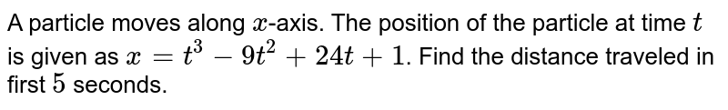A particle moves along `x`-axis. The position of the particle at time `t` is given as `x=t^(3)-9t^(2)+24t+1`. Find the distance traveled in first `5` seconds.