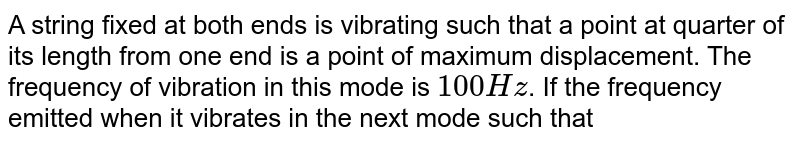 """A string fixed at both ends is vibrating such that a point at quarter of its length from one end is a point of maximum displacement. The frequency of vibration in this mode is `100 Hz`. If the frequency emitted when it vibrates in the next mode such that this point is again a point of maximum displacement is `100 k` then find the value of `k`. <br> <img src=""""https://d10lpgp6xz60nq.cloudfront.net/physics_images/FIT_JEE_PHY_GMP_ASS_E01_513_Q01.png"""" width=""""80%"""">"""