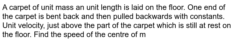 """A carpet of unit mass an unit length is laid on the floor. One end of the carpet is bent back and then pulled backwards with constants. Unit velocity, just above the part of the carpet which is still at rest on the floor. Find the speed of the centre of mass of the moving part. What is the minimum force needed to pull the moving part ? <br> <img src=""""https://d10lpgp6xz60nq.cloudfront.net/physics_images/FIT_JEE_PHY_GMP_MOD1_C04_S01_049_Q01.png"""" width=""""80%"""">"""