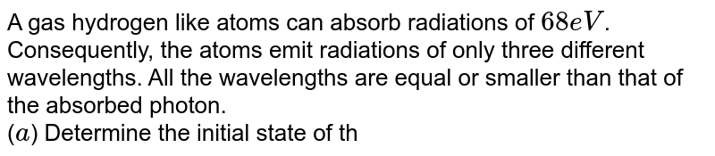 A gas hydrogen like atoms can absorb radiations of `68eV`. Consequently, the atoms emit radiations of only three different wavelengths. All the wavelengths are equal or smaller than that of the absorbed photon. <br> (`a`) Determine the initial state of the gas atoms. <br> (`b`) Identify the gas atoms. <br> (`c`) Find the minimum wavelength of the emitted radiation. <br> (`d`) Find the ionization energy and the respective wavelength for the gas atoms.