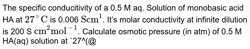 """The specific conducitivity of a 0.5 M aq. Solution of monobasic acid HA at `27^(@)""""C""""` is 0.006 `""""Scm""""^(1)`. It's molar conductivity at infinite dilution is 200 S `""""cm""""^(2)""""mol""""^(-1)`. Calculate osmotic pressure (in atm) of 0.5 M HA(aq) solution at `27^(@)""""C""""`.  Given R`=0.08""""L""""""""-atm""""//""""K""""""""-mol""""`"""
