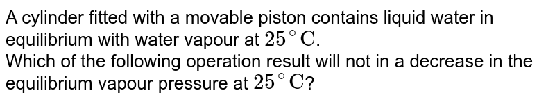 """A cylinder fitted with a movable piston contains liquid water in equilibrium with water vapour at `25^(@)""""C""""`.<br> Which of the following operation result will not in a decrease in the equilibrium vapour pressure at `25^(@)""""C""""`?"""