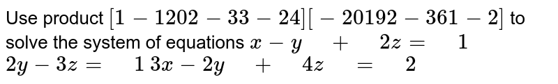 """Use product `[1-1 2 0 2-3 3-2 4][-2 0 1 9 2-3 6 1-2]` to   solve the system of equations `x-y"""" """"+"""" """"2z="""" """"1`  `2y-3z="""" """"1`  `3x-2y"""" """"+"""" """"4z"""" """"="""" """"2`"""