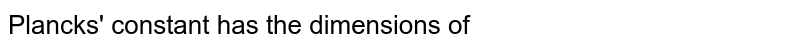 Plancks' constant has the dimensions of