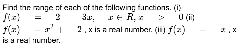 """Find the range of each of the following functions.  (i) `f(x)"""" """"="""" """"2"""" """""""" """"3x ,"""" """"x  in  R , x"""" """">"""" """"0`  (ii) `f(x)"""" """"=x^2+"""" """"2` , x is a real number.  (iii) `f(x)"""" """"="""" """"x` , x is a real number."""