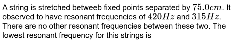 A string is stretched betweeb fixed points separated by `75.0 cm`. It observed to have resonant frequencies of `420 Hz` and `315 Hz`. There are no other resonant frequencies between these two. The lowest resonant frequency for this strings is