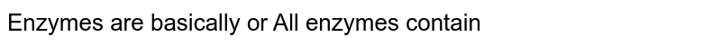 Enzymes are basically or All enzymes contain