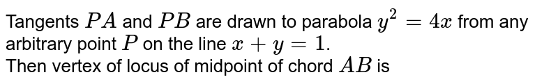 Tangents `PA` and `PB` are drawn to parabola `y^(2)=4x` from any arbitrary point `P` on the line `x+y=1`. <br> Then vertex of locus of midpoint of chord `AB` is